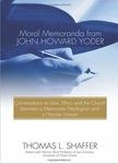 Moral Memorandua from John Yoder: Conversations on Law, Ethics, and the Church between a Mennonite Theologian and a Hoosier Lawyer